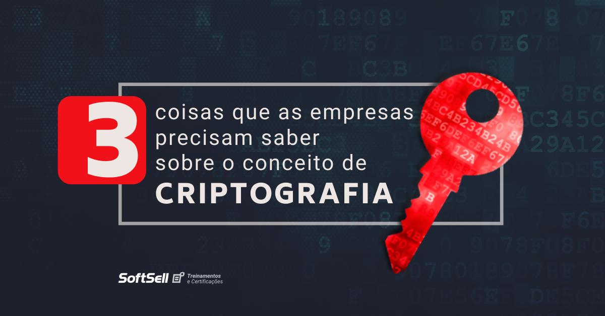 3 coisas que as empresas precisam saber sobre o conceito de criptografia